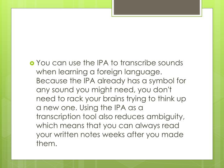 You can use the IPA to transcribe sounds when learning a foreign language. Because the IPA already has a symbol for any sound you might need, you don't need to rack your brains trying to think up a new one. Using the IPA as a transcription tool also reduces ambiguity, which means that you can always read your written notes weeks after you made them.