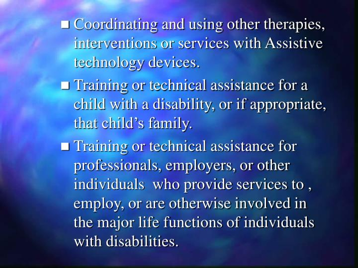 Coordinating and using other therapies, interventions or services with Assistive technology devices.