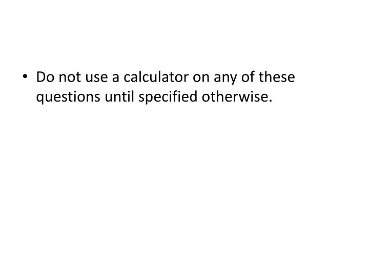 Do not use a calculator on any of these questions until specified otherwise.