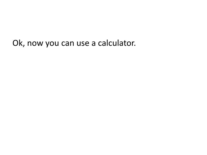 Ok, now you can use a calculator.