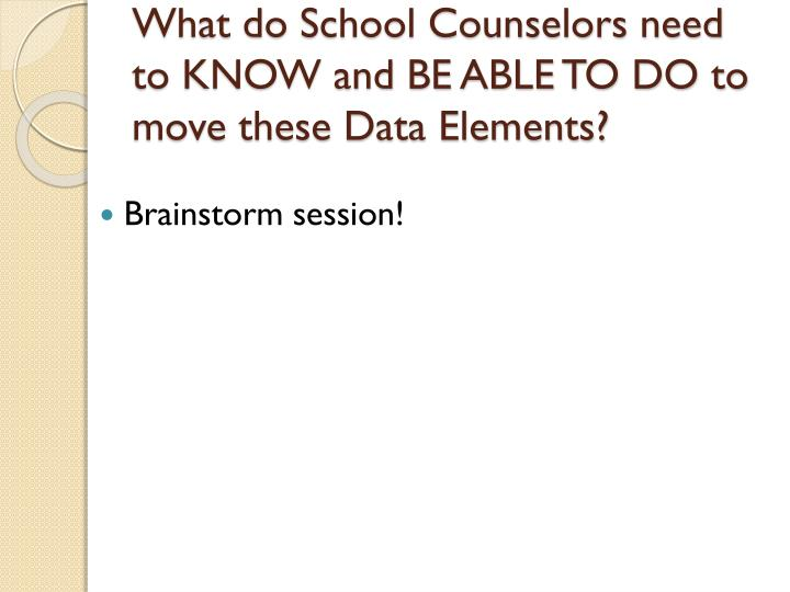 What do School Counselors need to KNOW and BE ABLE TO DO to move these Data Elements?