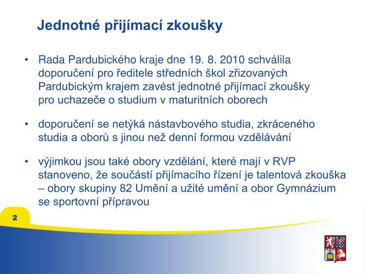 Rada Pardubického kraje dne 19.8.2010 schválila doporučení pro ředitele středních škol zřizovaných Pardubickým krajem zavést jednotné přijímací zkoušky