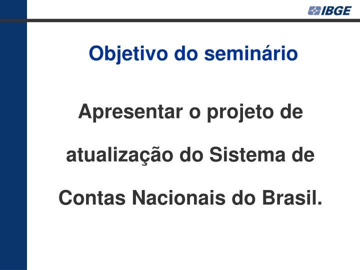 Apresentar o projeto de atualização do Sistema de Contas Nacionais do Brasil.