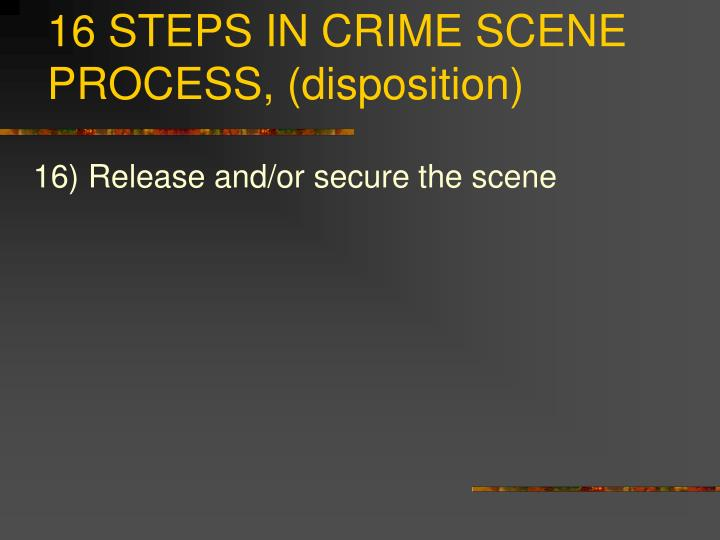 16 STEPS IN CRIME SCENE PROCESS, (disposition)