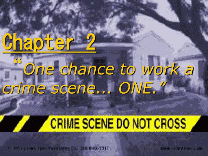 Chapter 2 one chance to work a crime scene one