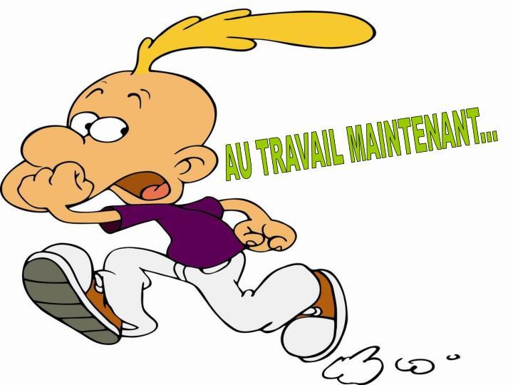 AU TRAVAIL MAINTENANT...