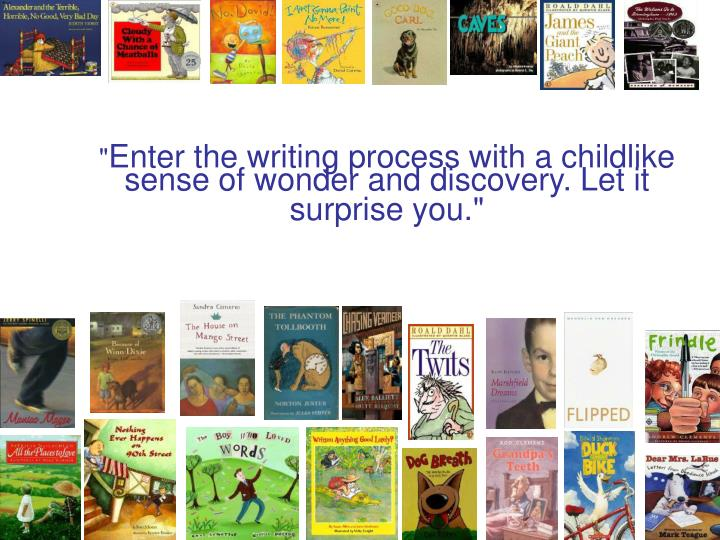 Enter the writing process with a childlike sense of wonder and discovery let it surprise you