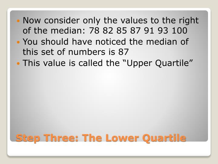 Now consider only the values to the right of the median: 78 82 85 87 91 93 100