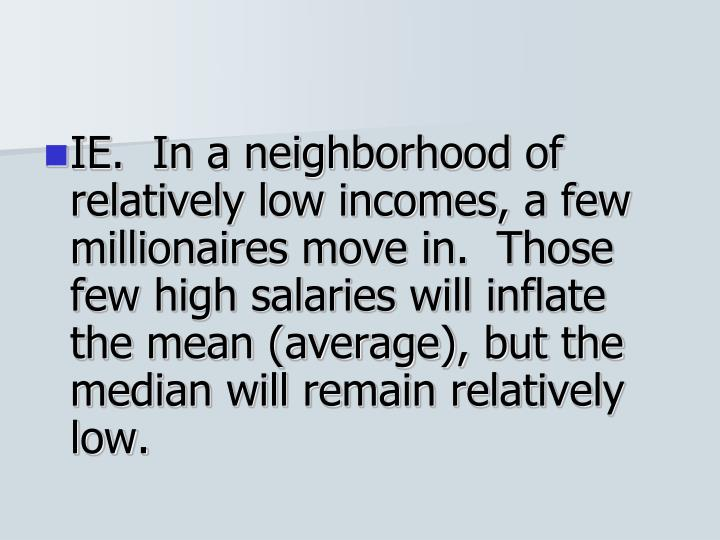 IE.  In a neighborhood of relatively low incomes, a few millionaires move in.  Those few high salaries will inflate the mean (average), but the median will remain relatively low.