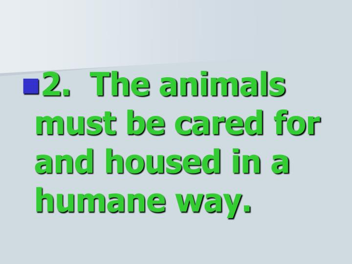 2.  The animals must be cared for and housed in a humane way.