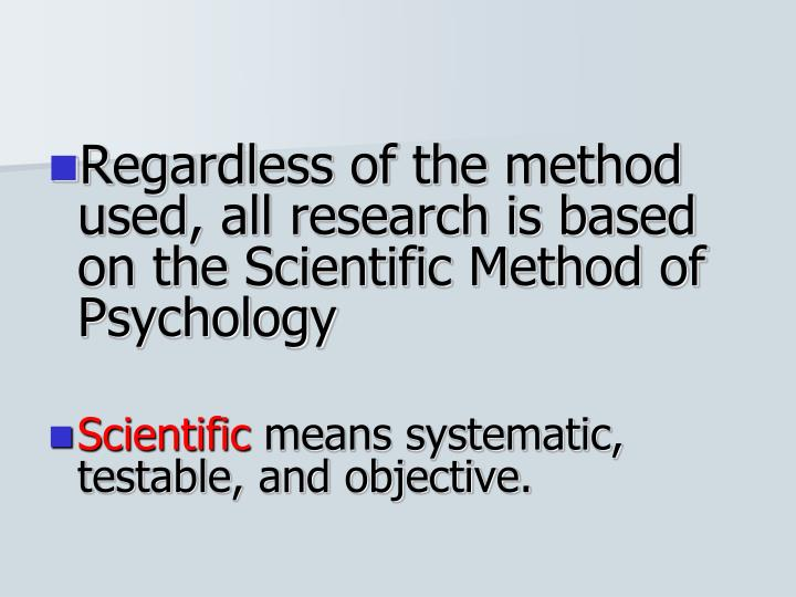 Regardless of the method used, all research is based on the Scientific Method of Psychology