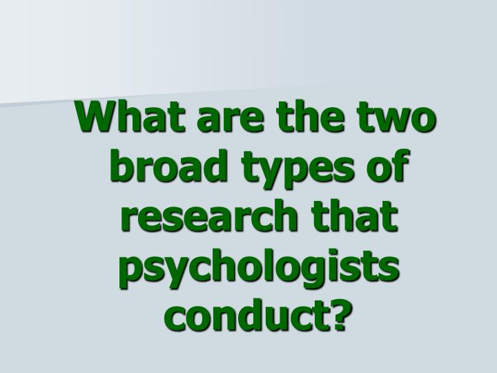 What are the two broad types of research that psychologists conduct?