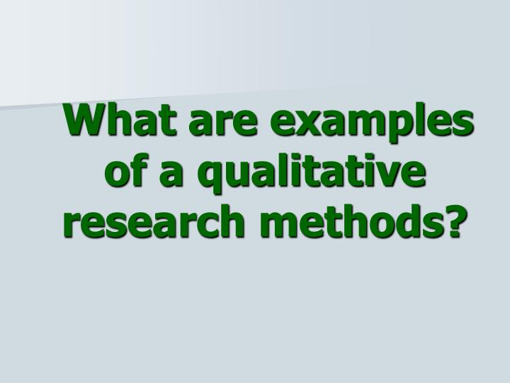 What are examples of a qualitative research methods?