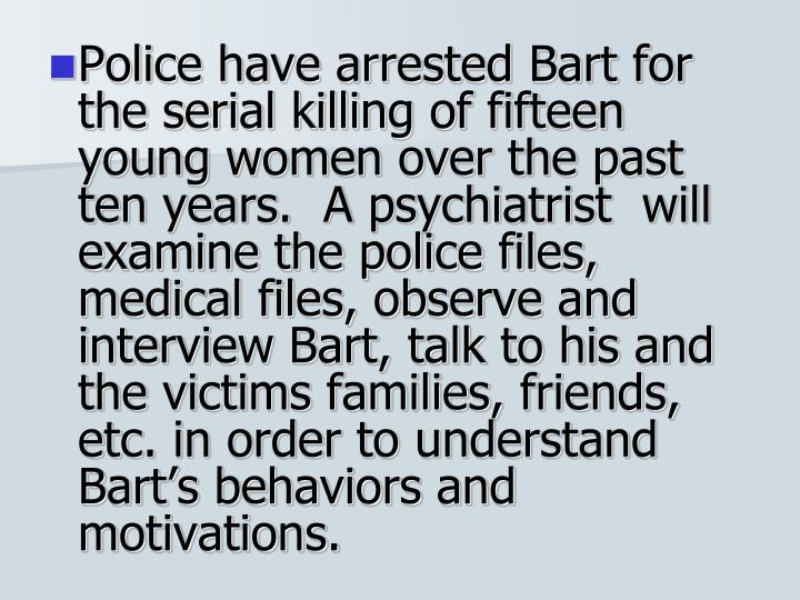 Police have arrested Bart for the serial killing of fifteen young women over the past ten years.  A psychiatrist  will examine the police files, medical files, observe and interview Bart, talk to his and the victims families, friends, etc. in order to understand Bart's behaviors and motivations.