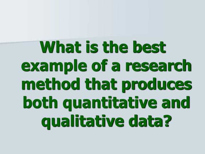 What is the best example of a research method that produces both quantitative and qualitative data?