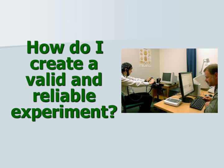 How do I create a valid and reliable experiment?