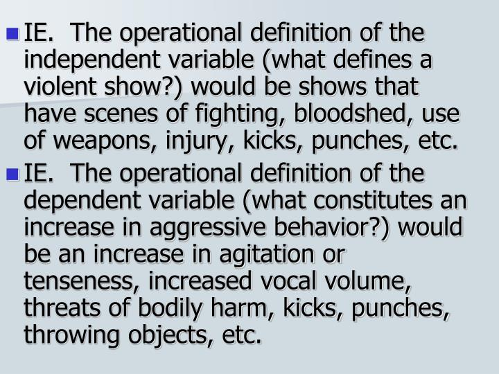 IE.  The operational definition of the independent variable (what defines a violent show?) would be shows that have scenes of fighting, bloodshed, use of weapons, injury, kicks, punches, etc.