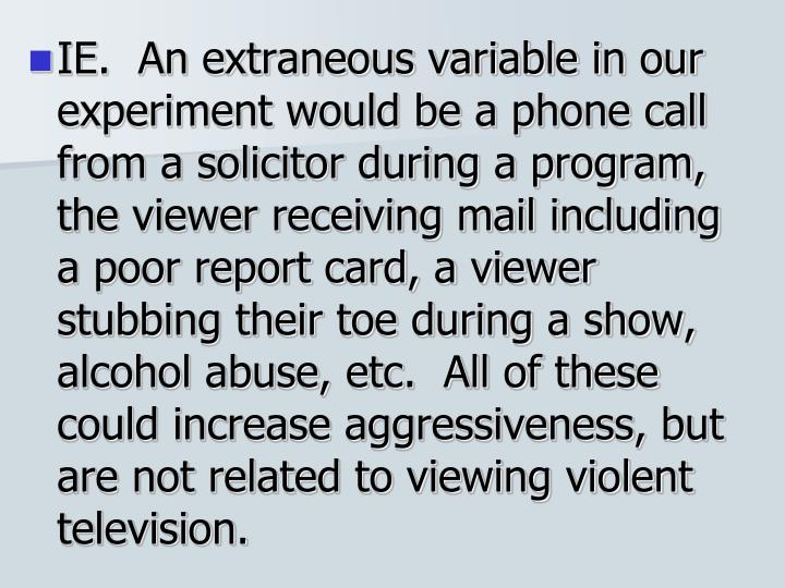 IE.  An extraneous variable in our experiment would be a phone call from a solicitor during a program, the viewer receiving mail including a poor report card, a viewer stubbing their toe during a show, alcohol abuse, etc.  All of these could increase aggressiveness, but are not related to viewing violent television.