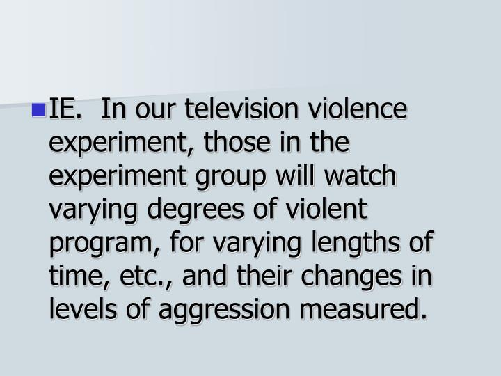 IE.  In our television violence experiment, those in the experiment group will watch varying degrees of violent program, for varying lengths of time, etc., and their changes in levels of aggression measured.
