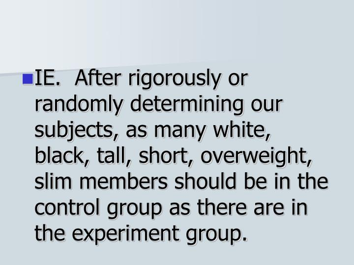 IE.  After rigorously or randomly determining our subjects, as many white, black, tall, short, overweight, slim members should be in the control group as there are in the experiment group.