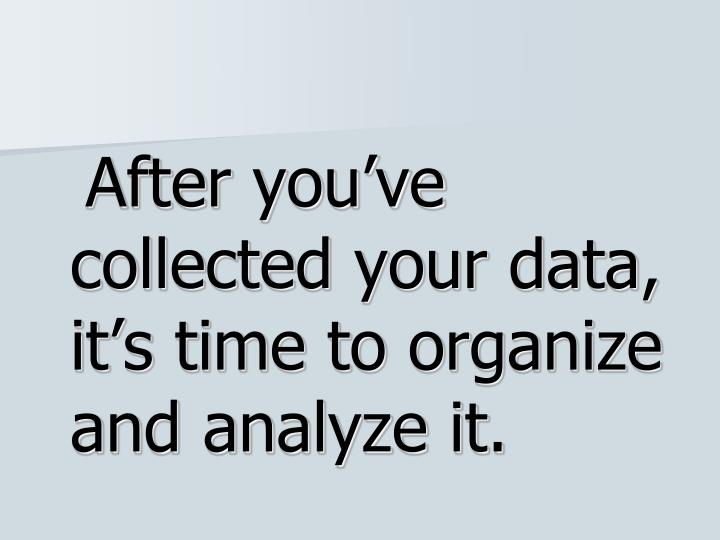 After you've collected your data, it's time to organize and analyze it.