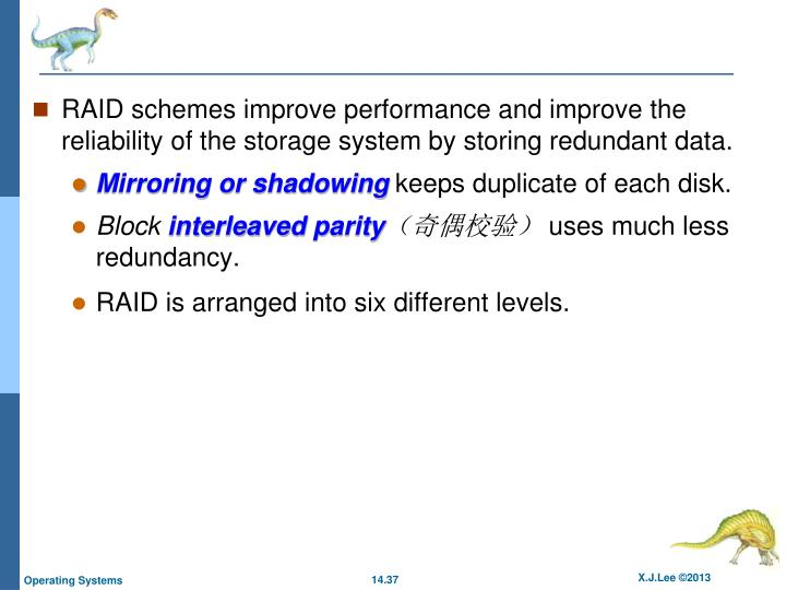 RAID schemes improve performance and improve the reliability of the storage system by storing redundant data.
