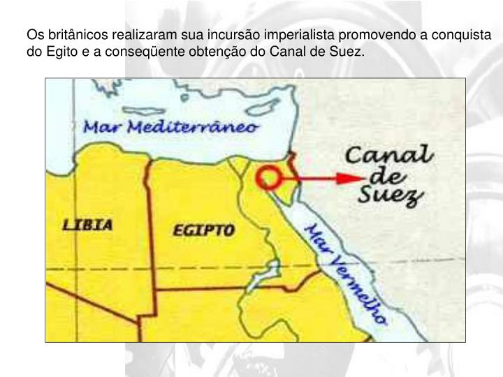 Os britânicos realizaram sua incursão imperialista promovendo a conquista do Egito e a conseqüente obtenção do Canal de Suez.