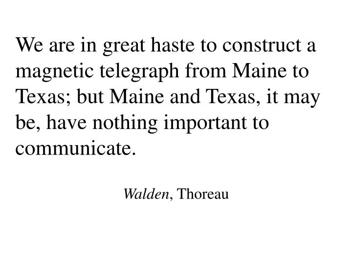 We are in great haste to construct a magnetic telegraph from Maine to Texas; but Maine and Texas, it may be, have nothing important to communicate.