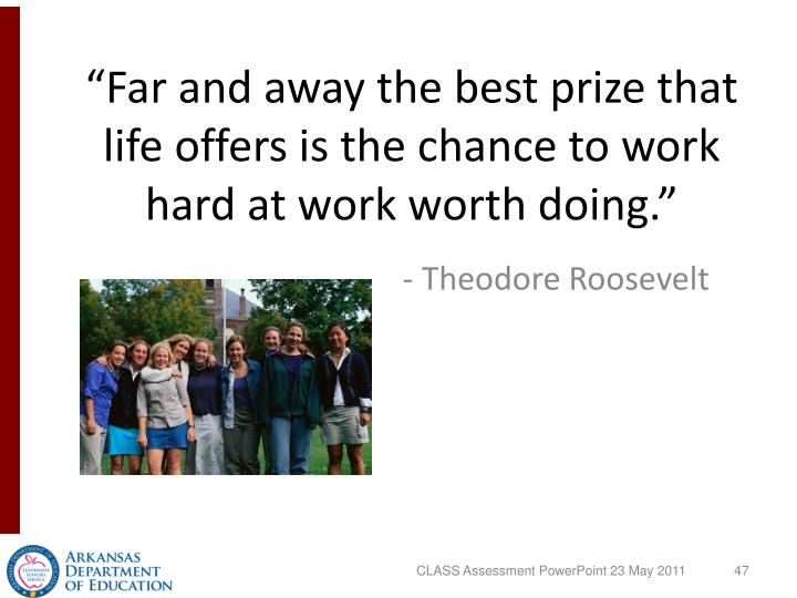 """Far and away the best prize that life offers is the chance to work hard at work worth doing."""