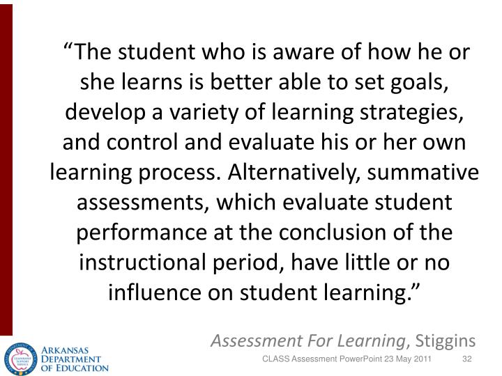 """The student who is aware of how he or she learns is better able to set goals, develop a variety of learning strategies, and control and evaluate his or her own learning process. Alternatively, summative assessments, which evaluate student performance at the conclusion of the instructional period, have little or no influence on student learning."""