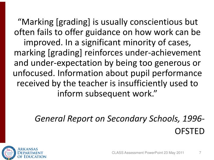 """Marking [grading] is usually conscientious but often fails to offer guidance on how work can be improved. In a significant minority of cases, marking [grading] reinforces under-achievement and under-expectation by being too generous or unfocused. Information about pupil performance received by the teacher is insufficiently used to inform subsequent work."""