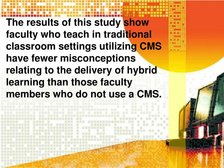 The results of this study show faculty who teach in traditional classroom settings utilizing CMS have fewer misconceptions relating to the delivery of hybrid learning than those faculty members who do not use a CMS.