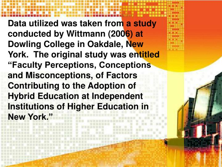 "Data utilized was taken from a study conducted by Wittmann (2006) at Dowling College in Oakdale, New York.  The original study was entitled ""Faculty Perceptions, Conceptions and Misconceptions, of Factors Contributing to the Adoption of Hybrid Education at Independent Institutions of Higher Education in New York."""