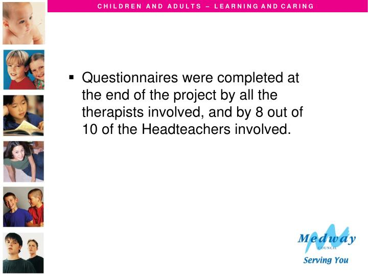 Questionnaires were completed at the end of the project by all the therapists involved, and by 8 out of 10 of the Headteachers involved.