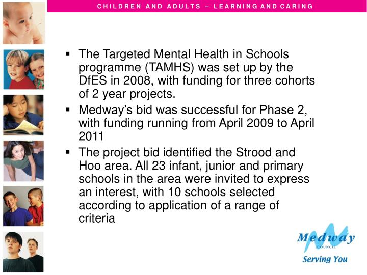The Targeted Mental Health in Schools programme (TAMHS) was set up by the DfES in 2008, with funding for three cohorts of 2 year projects.