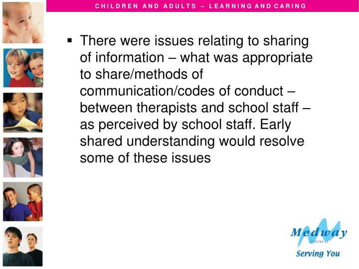 There were issues relating to sharing of information – what was appropriate to share/methods of communication/codes of conduct – between therapists and school staff – as perceived by school staff. Early shared understanding would resolve some of these issues