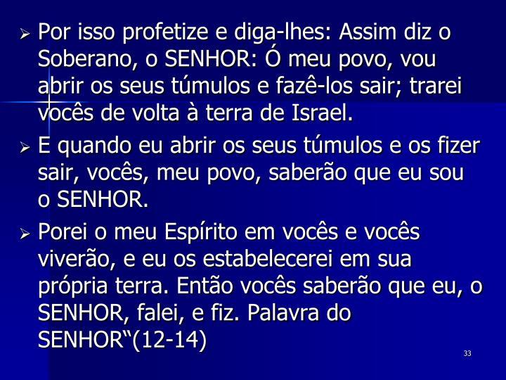 Por isso profetize e diga-lhes: Assim diz o Soberano, o SENHOR: Ó meu povo, vou abrir os seus túmulos e fazê-los sair; trarei vocês de volta à terra de Israel.