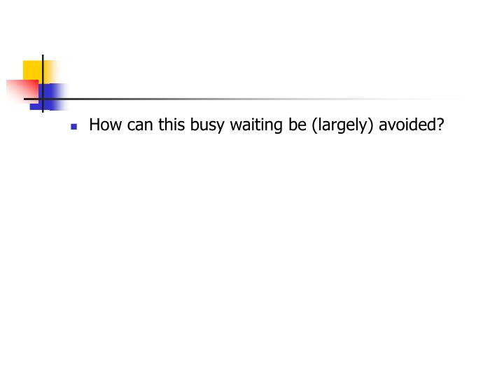 How can this busy waiting be (largely) avoided?