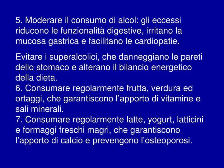 5. Moderare il consumo di alcol: gli eccessi riducono le funzionalità digestive, irritano la mucosa gastrica e facilitano le cardiopatie.