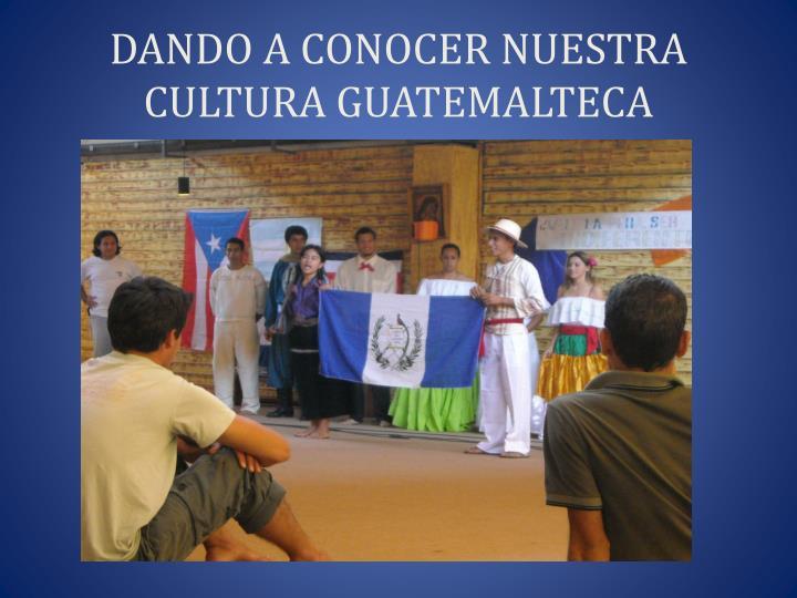 DANDO A CONOCER NUESTRA CULTURA GUATEMALTECA