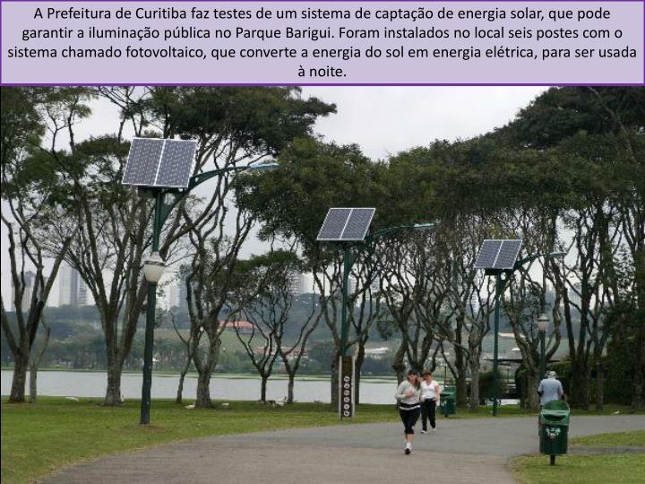 A Prefeitura de Curitiba faz testes de um sistema de captação de energia solar, que pode garantir a iluminação pública no Parque