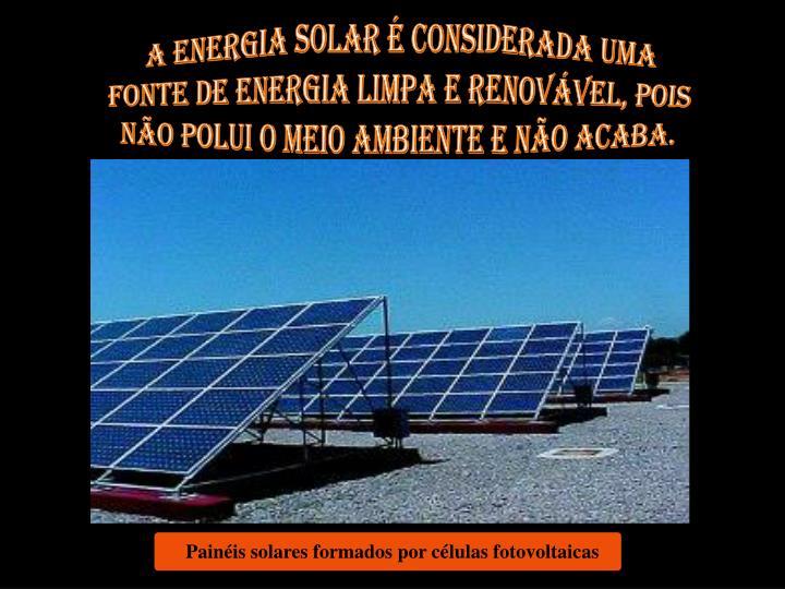 A energia solar é considerada uma fonte de energia limpa e renovável, pois não polui o meio