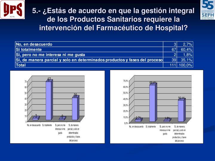 5.- ¿Estás de acuerdo en que la gestión integral de los Productos Sanitarios requiere la intervención del Farmacéutico de Hospital?