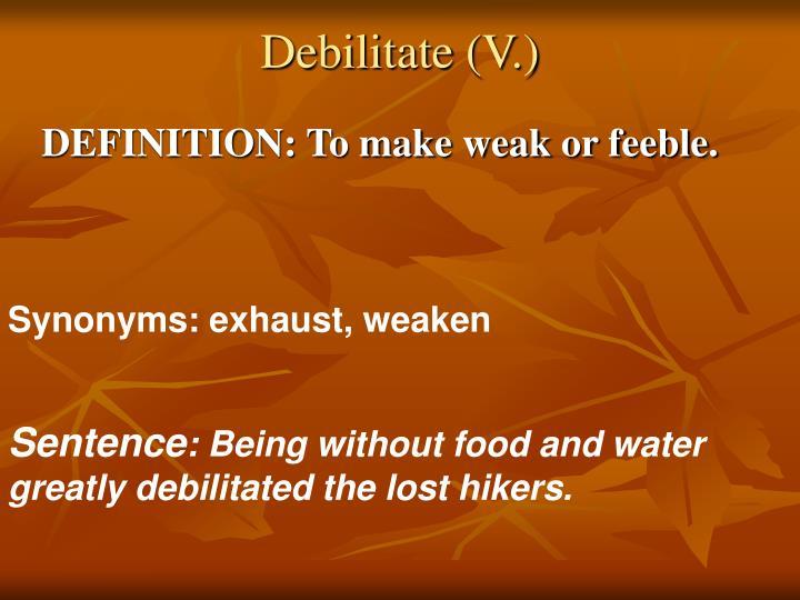 Debilitate (V.)