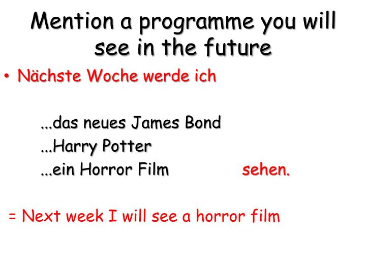Mention a programme you will see in the future