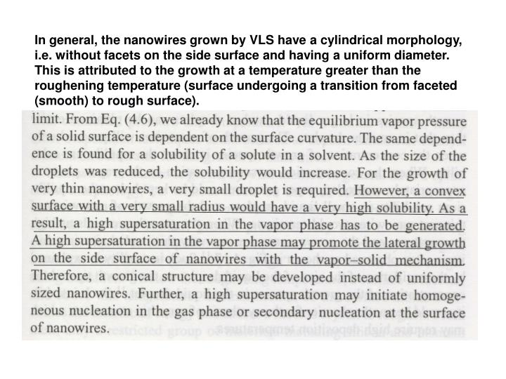 In general, the nanowires grown by VLS have a cylindrical morphology, i.e. without facets on the side surface and having a uniform diameter. This is attributed to the growth at a temperature greater than the roughening temperature (surface undergoing a transition from faceted (smooth) to rough surface).