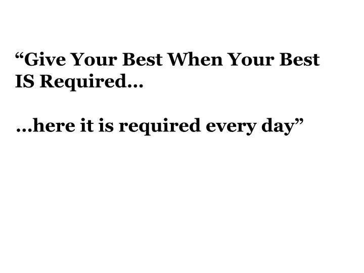 """Give Your Best When Your Best IS Required…"
