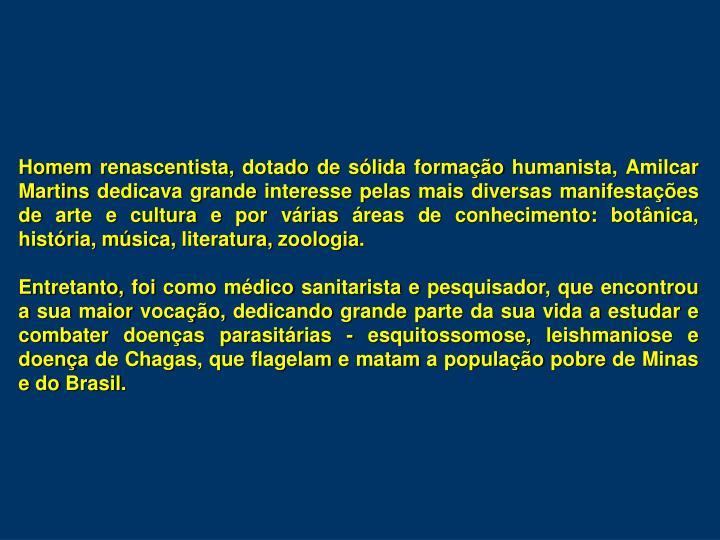 Homem renascentista, dotado de sólida formação humanista, Amilcar Martins dedicava grande interesse pelas mais diversas manifestações de arte e cultura e por várias áreas de conhecimento: botânica, história, música, literatura, zoologia.