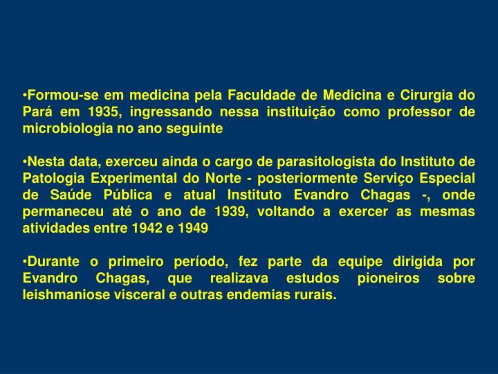 Formou-se em medicina pela Faculdade de Medicina e Cirurgia do Par em 1935, ingressando nessa instituio como professor de microbiologia no ano seguinte