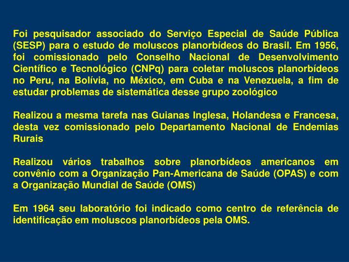 Foi pesquisador associado do Servio Especial de Sade Pblica (SESP) para o estudo de moluscos planorbdeos do Brasil. Em 1956, foi comissionado pelo Conselho Nacional de Desenvolvimento Cientfico e Tecnolgico (CNPq) para coletar moluscos planorbdeos no Peru, na Bolvia, no Mxico, em Cuba e na Venezuela, a fim de estudar problemas de sistemtica desse grupo zoolgico